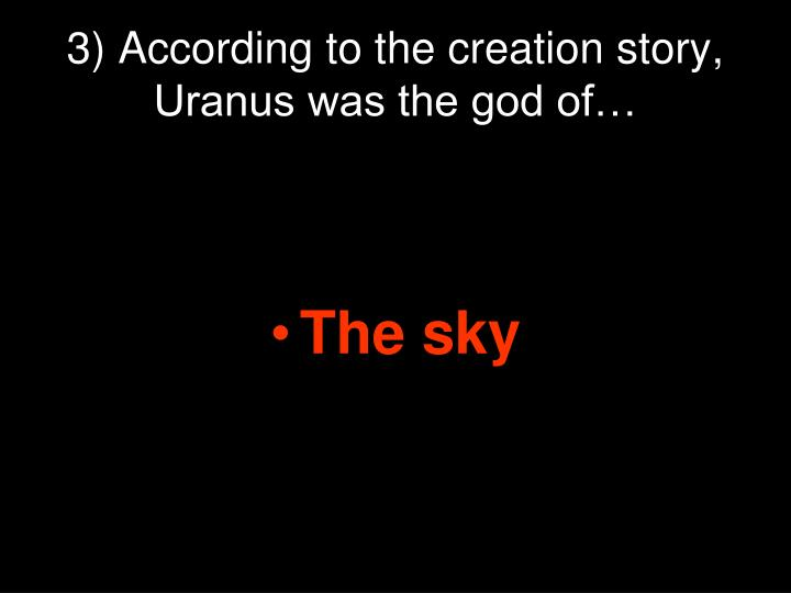 3) According to the creation story, Uranus was the god of…