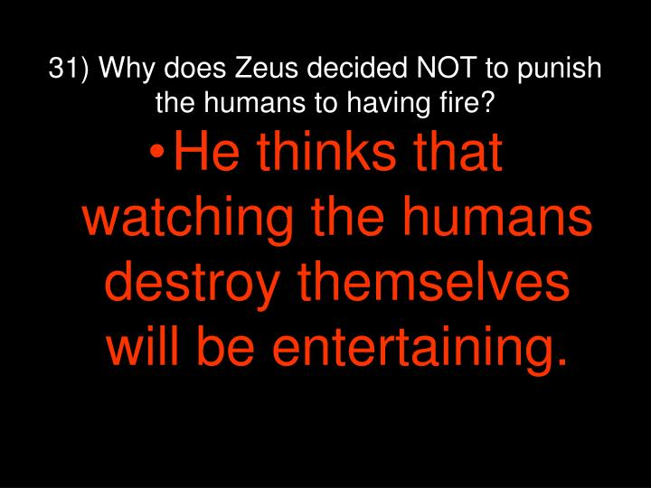 31) Why does Zeus decided NOT to punish the humans to having fire?