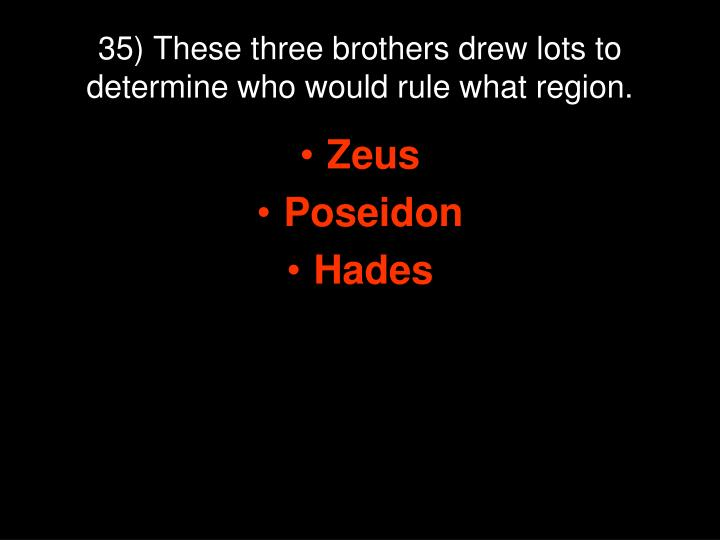 35) These three brothers drew lots to determine who would rule what region.