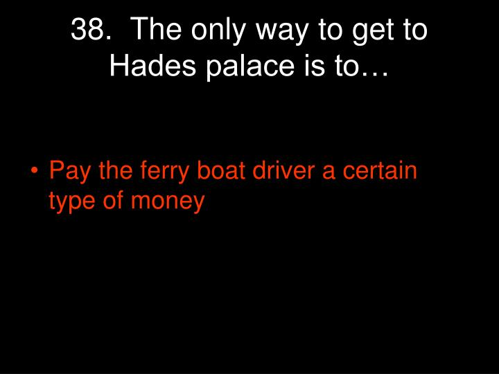 38.  The only way to get to Hades palace is to…