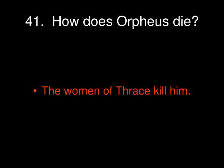41.  How does Orpheus die?