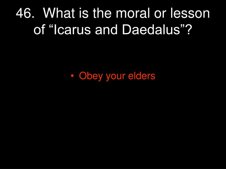 "46.  What is the moral or lesson of ""Icarus and Daedalus""?"