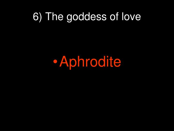 6) The goddess of love