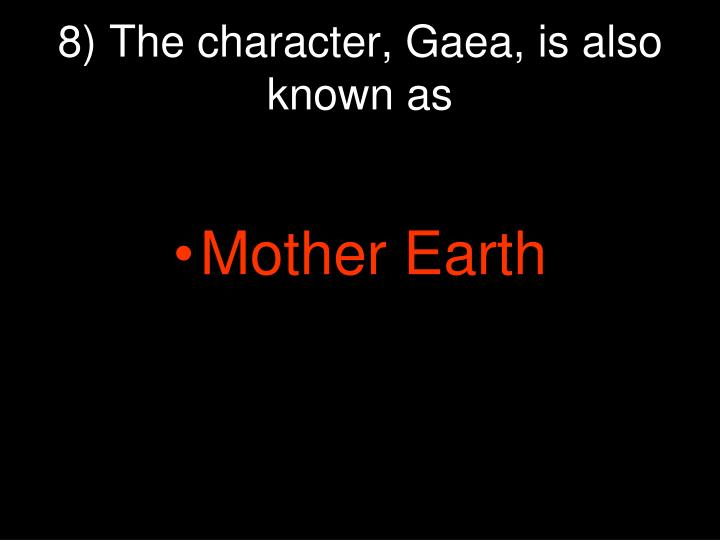 8) The character, Gaea, is also known as