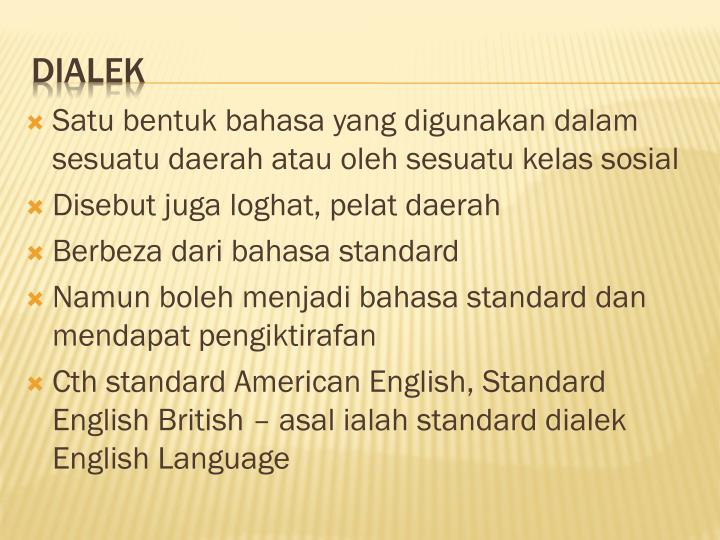 Satu bentuk bahasa yang digunakan dalam sesuatu daerah atau oleh sesuatu kelas sosial