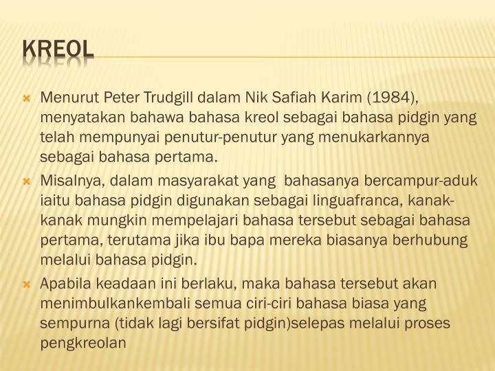 Menurut Peter Trudgill dalam Nik Safiah Karim (1984), menyatakan bahawa bahasa kreol sebagai bahasa pidgin yang telah mempunyai penutur-penutur yang menukarkannya sebagai bahasa pertama.