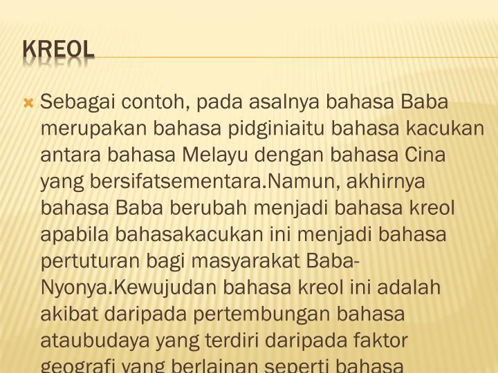 Sebagai contoh, pada asalnya bahasa Baba merupakan bahasa pidginiaitu bahasa kacukan antara bahasa Melayu dengan bahasa Cina yang bersifatsementara.Namun, akhirnya bahasa Baba berubah menjadi bahasa kreol apabila bahasakacukan ini menjadi bahasa pertuturan bagi masyarakat Baba-Nyonya.Kewujudan bahasa kreol ini adalah akibat daripada pertembungan bahasa ataubudaya yang terdiri daripada faktor geografi yang berlainan seperti bahasa Cinadan bahasa Melayu yang telah berlaku semenjak dahulu lagi(members.tripod.com).Faktor perkahwinan juga merupakan faktor terpenting yang menyebabkanwujudnya bahasa kreol. Misalnya, penutur-penutur bahasa kreol Baba-Nyonyaadalah terdiri daripada masyarakat Cina Hokkien, yang wujud hasil daripadaperkahwinan di antara perempuan Hindu Chitty dengan lelaki Cina. Namundemikian, generasi yang lahir ini kemudiannya turut berkahwin dengan kaumCina. Walau bagaimanapun, mereka tetap menggunakan bahasa Melayu yangdipengaruhi oleh bahasa Cina