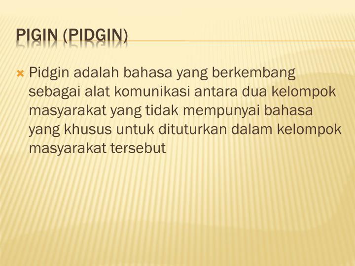 Pidgin adalah bahasa yang berkembang sebagai alat komunikasi antara dua kelompok masyarakat yang tidak mempunyai bahasa yang khusus untuk dituturkan dalam kelompok masyarakat tersebut
