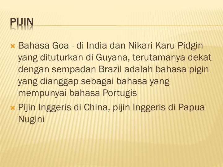 Bahasa Goa - di India dan Nikari Karu Pidgin yang dituturkan di Guyana, terutamanya dekat dengan sempadan Brazil adalah bahasa pigin yang dianggap sebagai bahasa yang mempunyai bahasa Portugis
