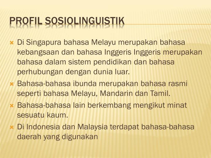 Di Singapura bahasa Melayu merupakan bahasa kebangsaan dan bahasa Inggeris Inggeris merupakan bahasa dalam sistem pendidikan dan bahasa perhubungan dengan dunia luar.
