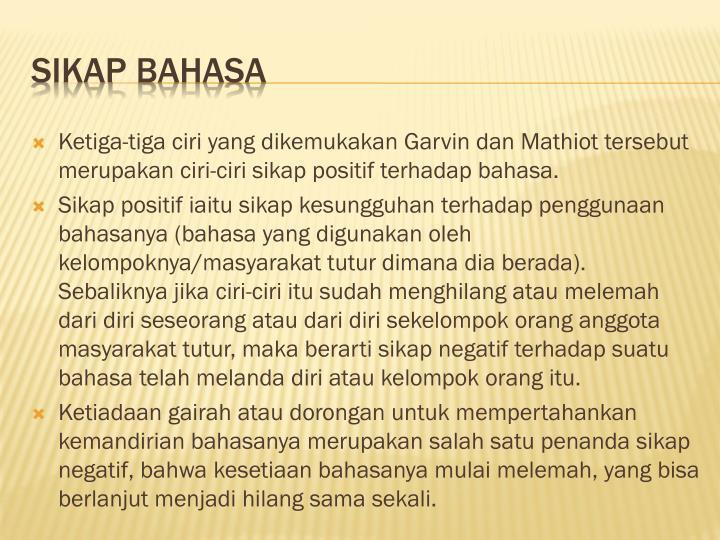 Ketiga-tiga ciri yang dikemukakan Garvin dan Mathiot tersebut merupakan ciri-ciri sikap positif terhadap bahasa.