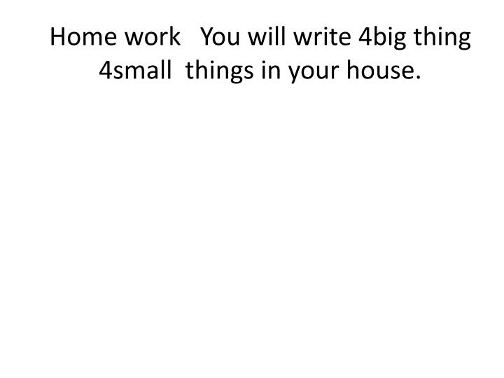 Home work   You will write 4big thing 4small  things in your house.