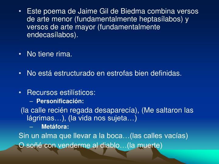 Este poema de Jaime Gil de Biedma combina versos de arte menor (fundamentalmente heptasílabos) y versos de arte mayor (fundamentalmente endecasílabos).