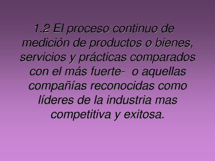 1.2 El proceso continuo de medición de productos o bienes, servicios y prácticas comparados con el más fuerte-  o aquellas compañías reconocidas como líderes de la industria mas competitiva y exitosa.