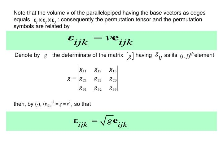 Note that the volume v of the parallelopiped having the base vectors as edges equals                  ; consequently the permutation tensor and the permutation symbols are related by