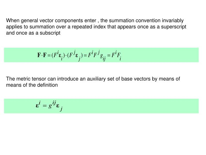 When general vector components enter , the summation convention invariably applies to summation over a repeated index that appears once as a superscript and once as a subscript