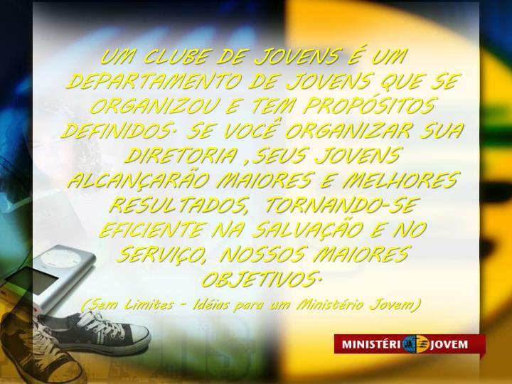 UM CLUBE DE JOVENS  UM DEPARTAMENTO DE JOVENS QUE SE ORGANIZOU E TEM PROPSITOS DEFINIDOS. SE VOC ORGANIZAR SUA DIRETORIA ,SEUS JOVENS ALCANARO MAIORES E MELHORES RESULTADOS, TORNANDO-SE EFICIENTE NA SALVAO E NO SERVIO, NOSSOS MAIORES OBJETIVOS.