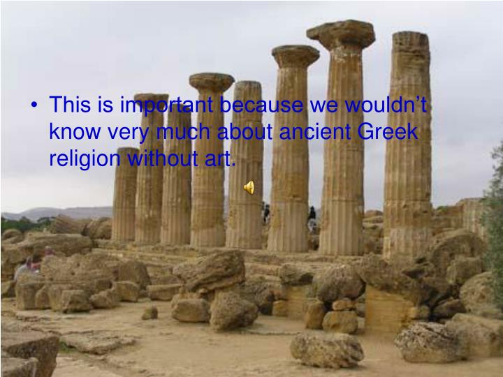 This is important because we wouldn't know very much about ancient Greek religion without art.