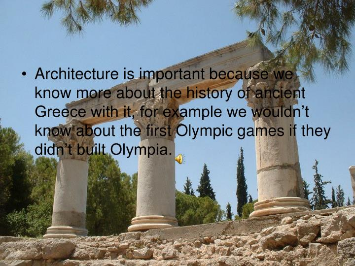 Architecture is important because we know more about the history of ancient Greece with it, for example we wouldn't know about the first Olympic games if they didn't built Olympia.