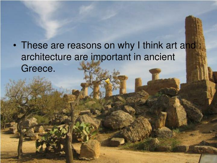 These are reasons on why I think art and architecture are important in ancient Greece.