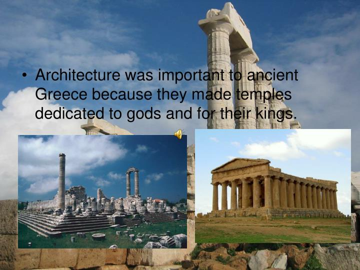 Architecture was important to ancient Greece because they made temples dedicated to gods and for their kings.