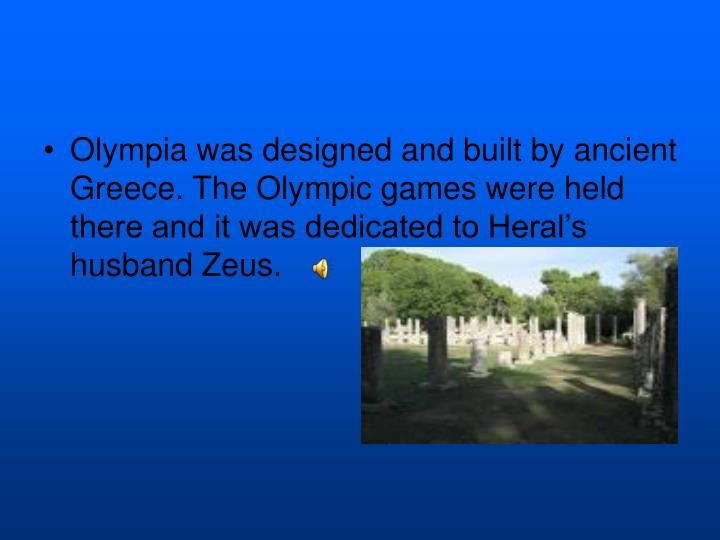 Olympia was designed and built by ancient Greece. The Olympic games were held there and it was dedicated to Heral's husband Zeus.