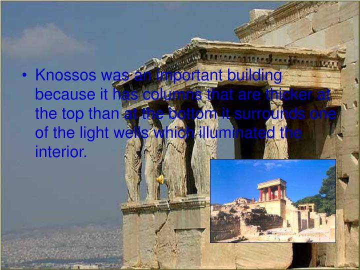 Knossos was an important building because it has columns that are thicker at the top than at the bottom it surrounds one of the light wells which illuminated the interior.