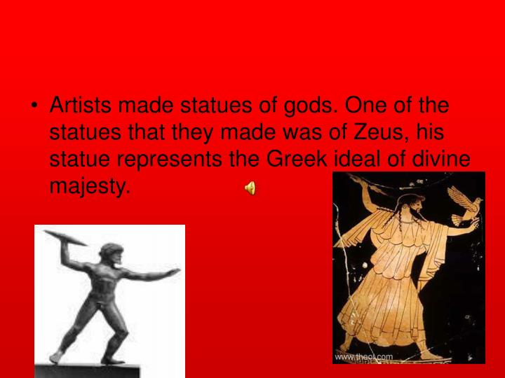 Artists made statues of gods. One of the statues that they made was of Zeus, his statue represents the Greek ideal of divine majesty.
