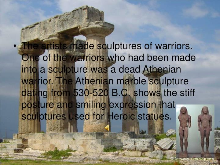 The artists made sculptures of warriors. One of the warriors who had been made into a sculpture was a dead Athenian warrior. The Athenian marble sculpture dating from 530-520 B.C. shows the stiff posture and smiling expression that sculptures used for Heroic statues.