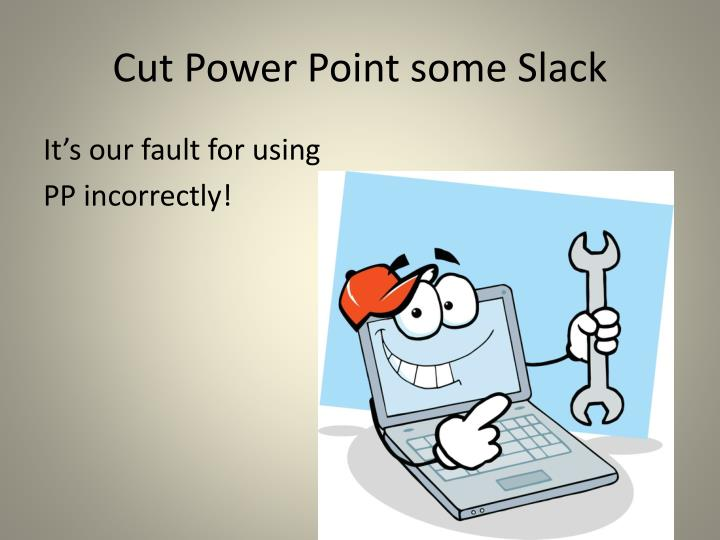 Cut Power Point some Slack