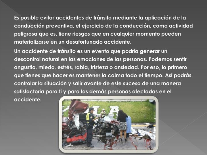 Es posible evitar accidentes de tránsito mediante la aplicación de la conducción preventiva, el ejercicio de la conducción, como actividad peligrosa que es, tiene riesgos que en cualquier momento pueden materializarse en un desafortunado accidente