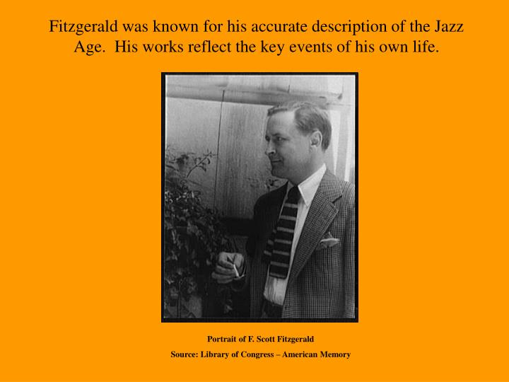 Fitzgerald was known for his accurate description of the Jazz Age.  His works reflect the key events of his own life.