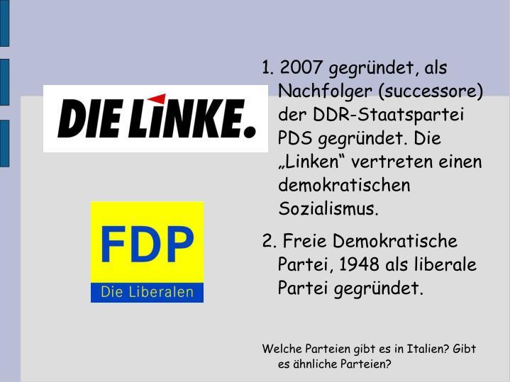 1. 2007 gegrndet, als Nachfolger (successore) der DDR-Staatspartei PDS gegrndet. Die Linken vertreten einen demokratischen Sozialismus.
