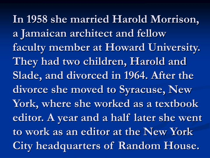 In 1958 she married Harold Morrison, a Jamaican architect and fellow faculty member at Howard University. They had two children, Harold and Slade, and divorced in 1964. After the divorce she moved to Syracuse, New York, where she worked as a textbook editor. A year and a half later she went to work as an editor at the New York City headquarters of Random House.