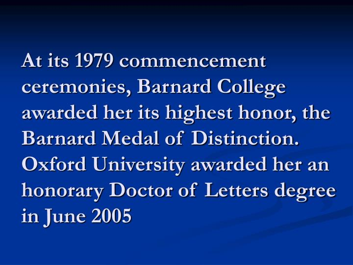 At its 1979 commencement ceremonies, Barnard College awarded her its highest honor, the Barnard Medal of Distinction. Oxford University awarded her an honorary Doctor of Letters degree in June 2005