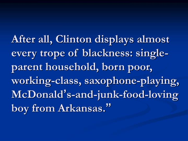 After all, Clinton displays almost every trope of blackness: single-parent household, born poor, working-class, saxophone-playing, McDonald