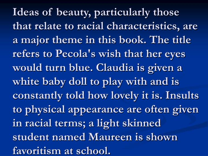 Ideas of beauty, particularly those that relate to racial characteristics, are a major theme in this book. The title refers to Pecola's wish that her eyes would turn blue. Claudia is given a white baby doll to play with and is constantly told how lovely it is. Insults to physical appearance are often given in racial terms; a light skinned student named Maureen is shown favoritism at school.