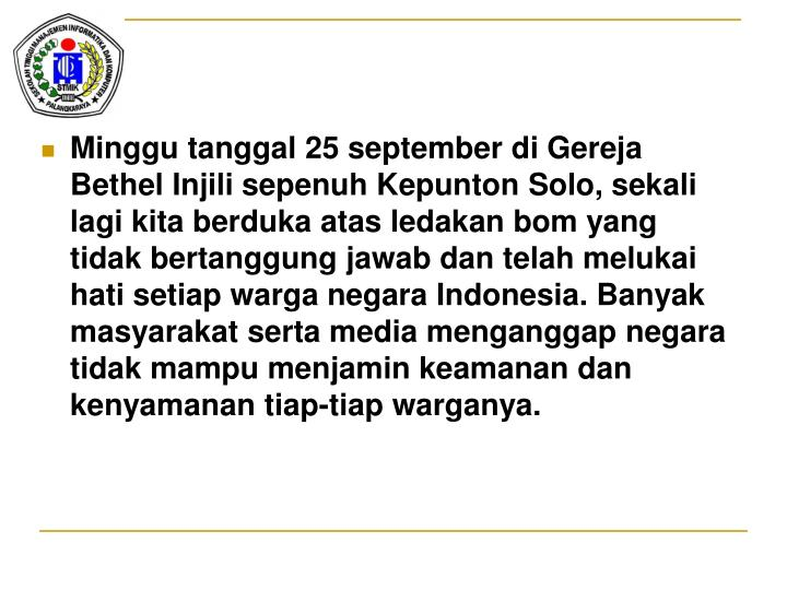 Minggu tanggal 25 september di Gereja Bethel Injili sepenuh Kepunton Solo, sekali lagi kita berduka atas ledakan bom yang tidak bertanggung jawab dan telah melukai hati setiap warga negara Indonesia. Banyak masyarakat serta media menganggap negara tidak mampu menjamin keamanan dan kenyamanan tiap-tiap warganya.