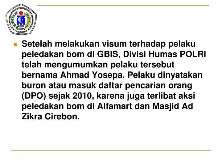 Setelah melakukan visum terhadap pelaku peledakan bom di GBIS, Divisi Humas POLRI telah mengumumkan pelaku tersebut bernama Ahmad Yosepa. Pelaku dinyatakan buron atau masuk daftar pencarian orang (DPO) sejak 2010, karena juga terlibat aksi peledakan bom di Alfamart dan Masjid Ad Zikra Cirebon.