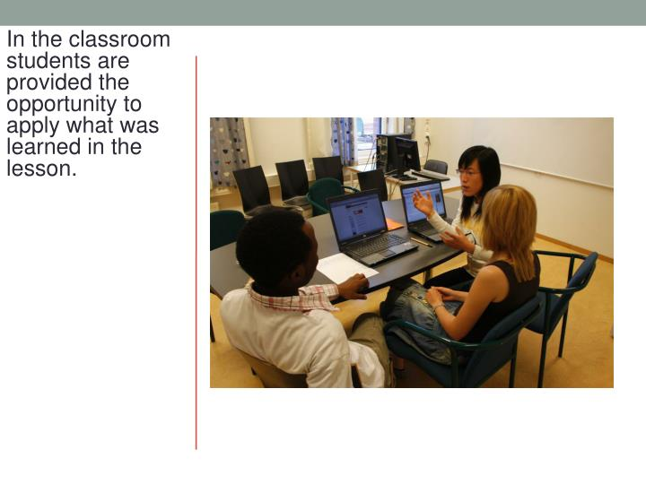 In the classroom students are provided the opportunity to apply what was learned in the lesson.