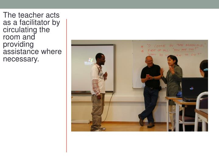 The teacher acts as a facilitator by circulating the room and providing assistance where necessary.