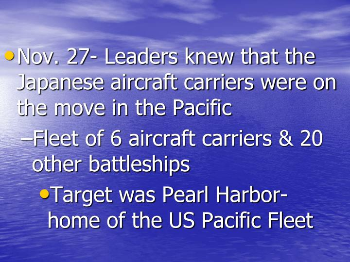 Nov. 27- Leaders knew that the Japanese aircraft carriers were on the move in the Pacific