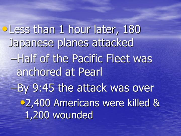 Less than 1 hour later, 180 Japanese planes attacked