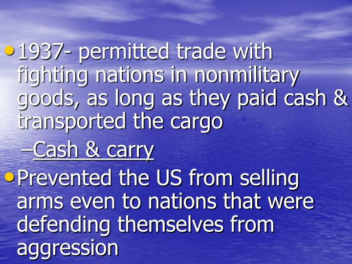 1937- permitted trade with fighting nations in nonmilitary goods, as long as they paid cash & transported the cargo