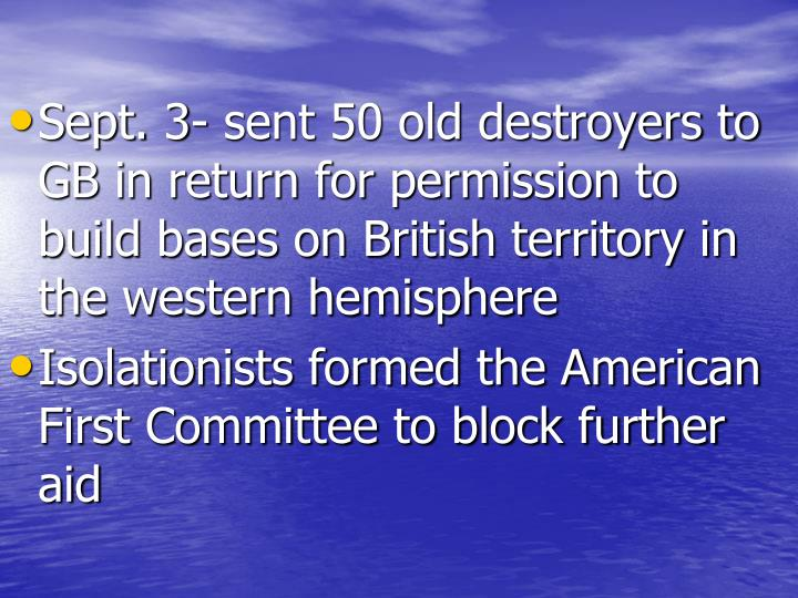 Sept. 3- sent 50 old destroyers to GB in return for permission to build bases on British territory in the western hemisphere