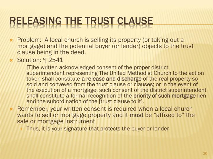 Problem:  A local church is selling its property (or taking out a mortgage) and the potential buyer (or lender) objects to the trust clause being in the deed.