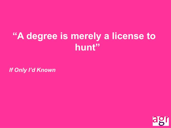"""A degree is merely a license to hunt"""