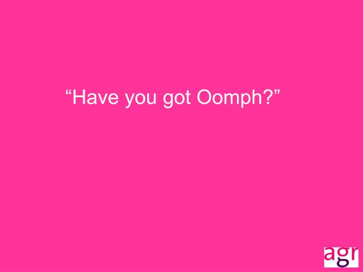 """Have you got Oomph?"""