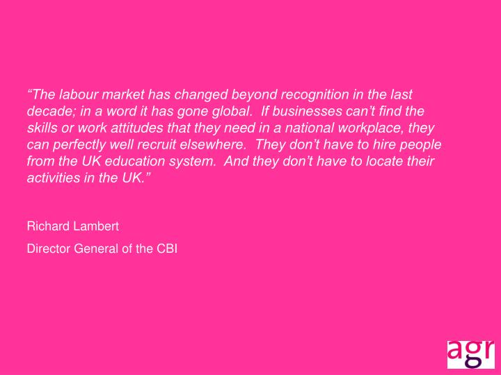 """The labour market has changed beyond recognition in the last decade; in a word it has gone global.  If businesses can't find the skills or work attitudes that they need in a national workplace, they can perfectly well recruit elsewhere.  They don't have to hire people from the UK education system.  And they don't have to locate their activities in the UK."""