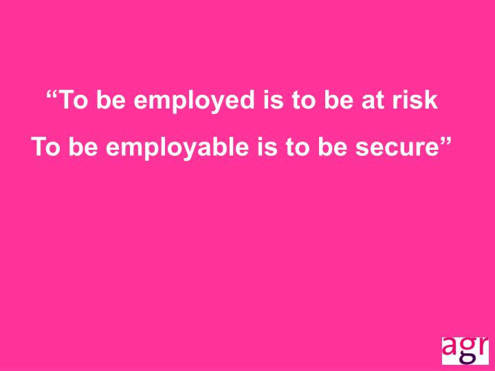 """To be employed is to be at risk"